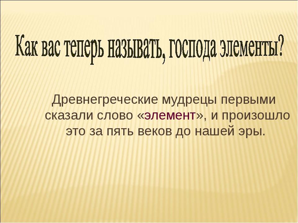 Древнегреческие мудрецы первыми сказали слово «элемент», и произошло это за...