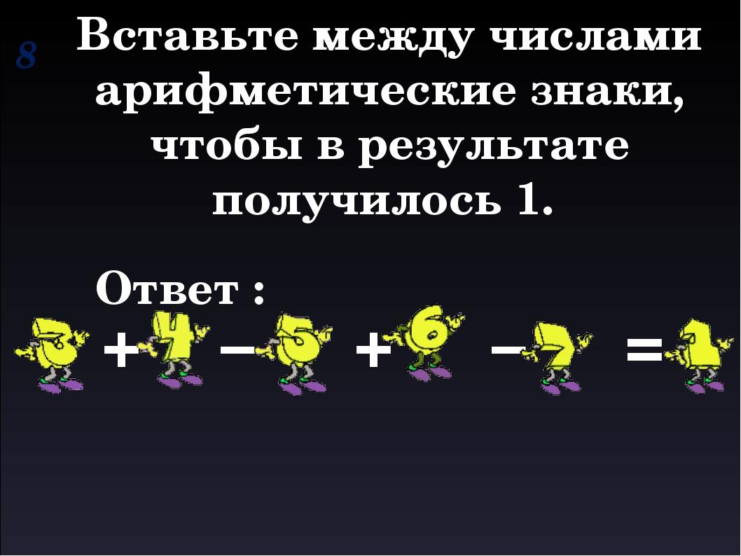 8 Вставьте между числами арифметические знаки, чтобы в результате получилось...