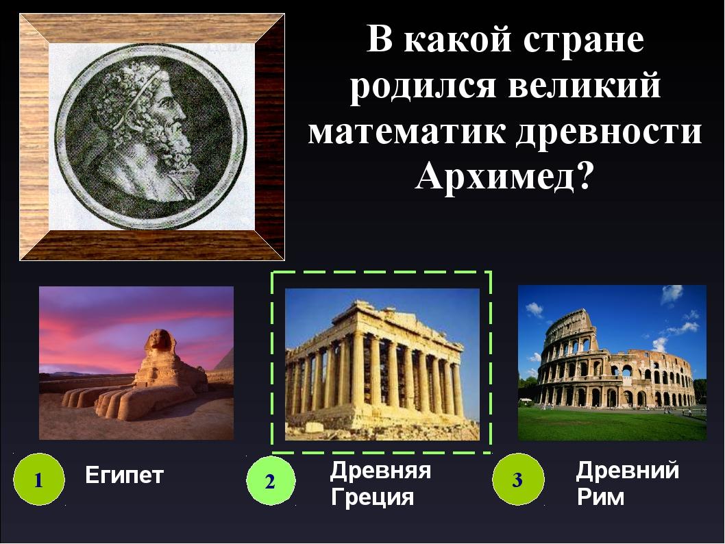 В какой стране родился великий математик древности Архимед? 1 2 3 Египет Древ...