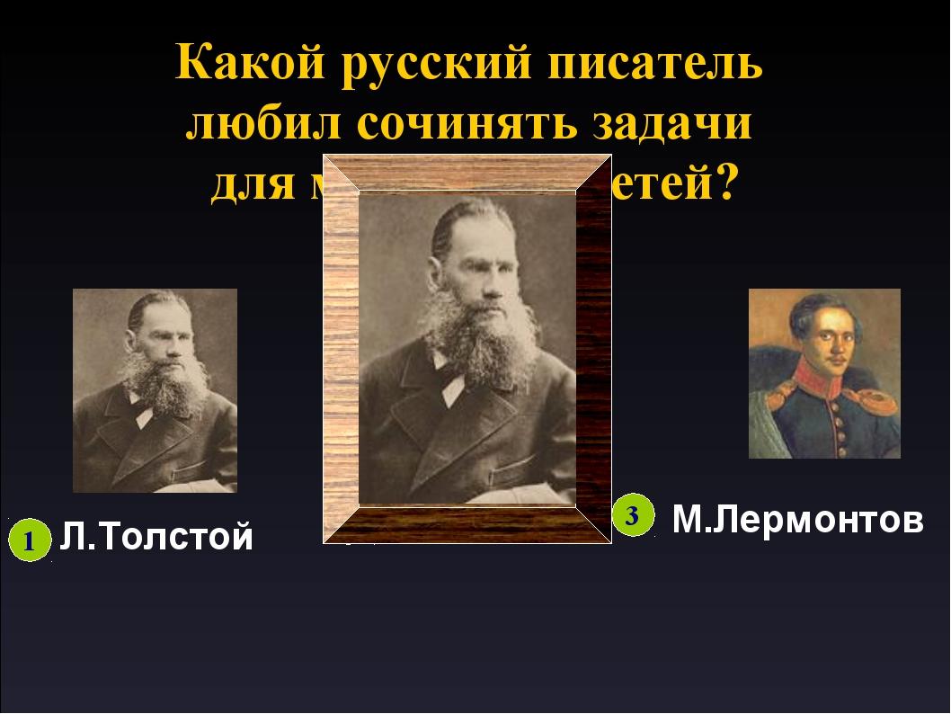 Какой русский писатель любил сочинять задачи для маленьких детей? 1 Л.Толстой...