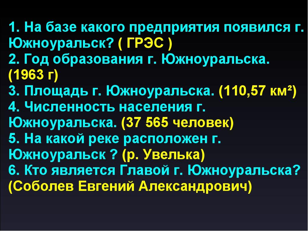 1. На базе какого предприятия появился г. Южноуральск? ( ГРЭС ) 2. Год образо...
