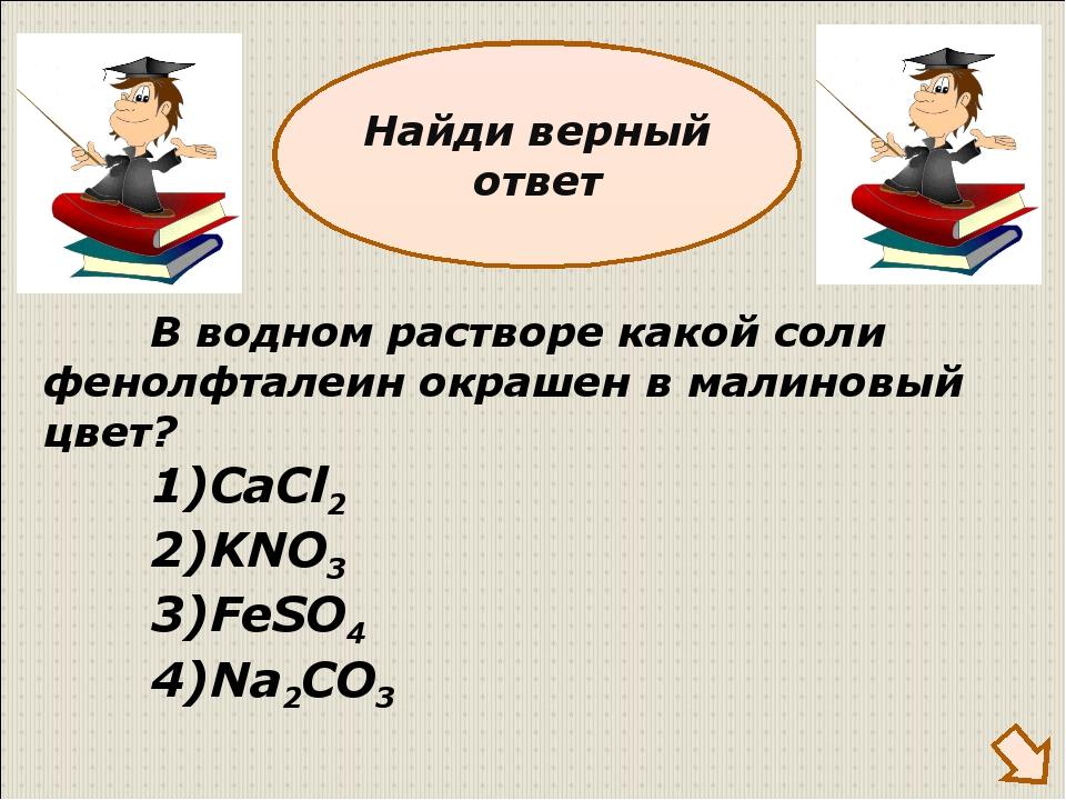 В водном растворе какой соли фенолфталеин окрашен в малиновый цвет? 1)CaCl2...