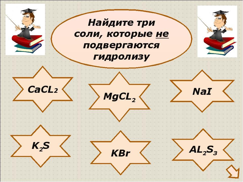 CaCL2 NaI K2S KBr AL2S3 MgCL2 Найдите три соли, которые не подвергаются гидро...