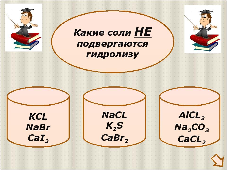 KCL NaBr CaI2 Какие соли НЕ подвергаются гидролизу NaCL K2S CaBr2 AlCL3 Na2C...