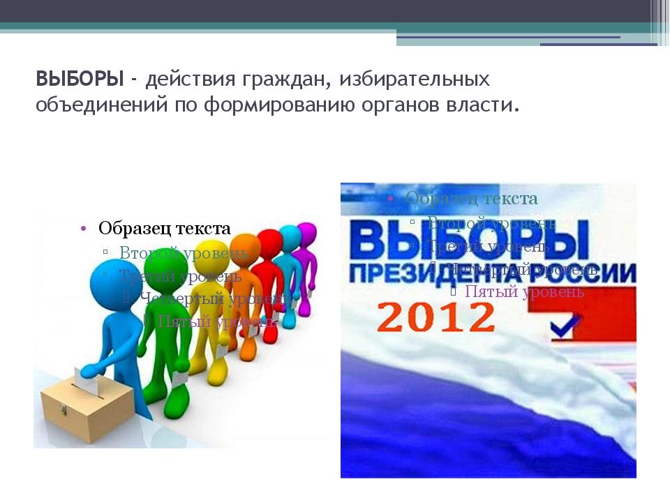 ВЫБОРЫ - действия граждан, избирательных объединений по формированию органов...