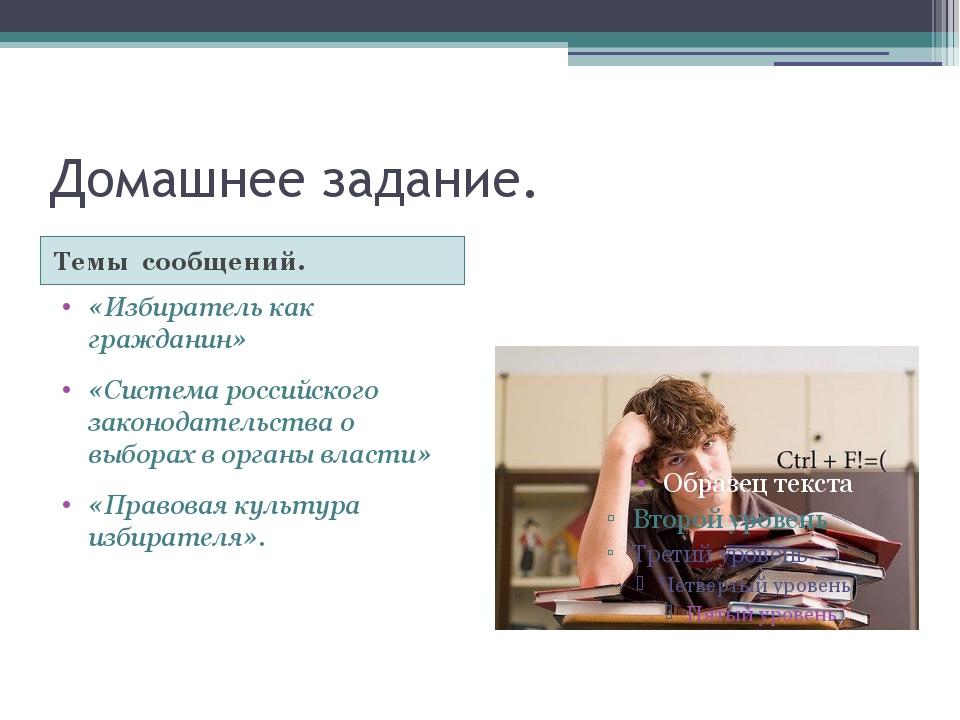 Домашнее задание. Темы сообщений. «Избиратель как гражданин» «Система российс...
