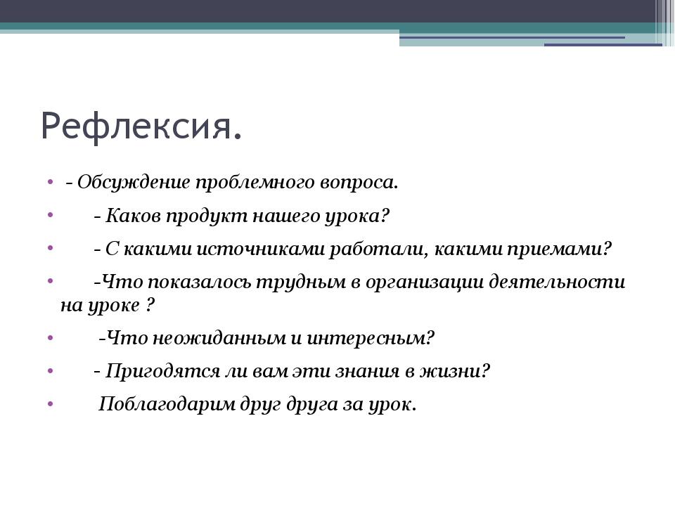 Рефлексия. - Обсуждение проблемного вопроса. - Каков продукт нашего урока? -...