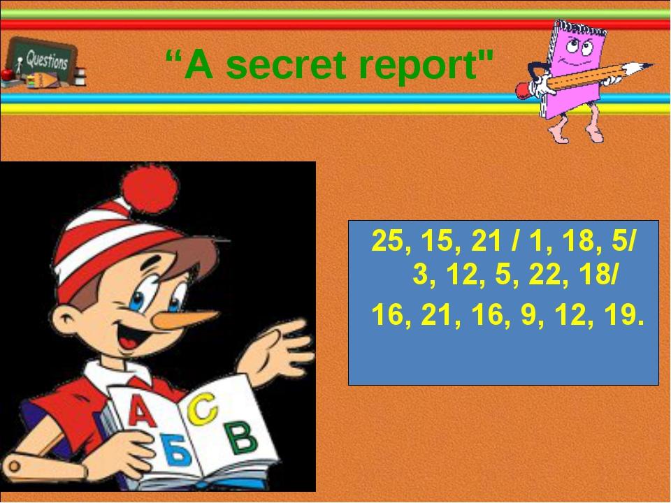 """""""А secret report"""" 25, 15, 21 / 1, 18, 5/ 3, 12, 5, 22, 18/ 16, 21, 16, 9, 12,..."""