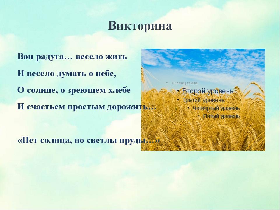 Викторина Вон радуга… весело жить И весело думать о небе, О солнце, о зреющем...