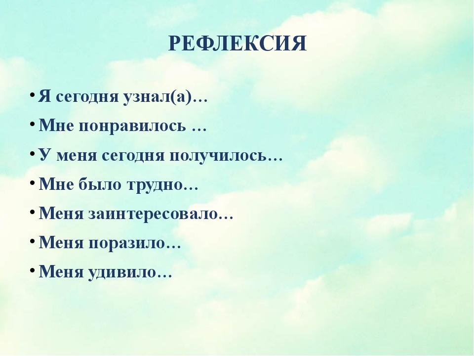 РЕФЛЕКСИЯ Я сегодня узнал(а)… Мне понравилось … У меня сегодня получилось… Мн...