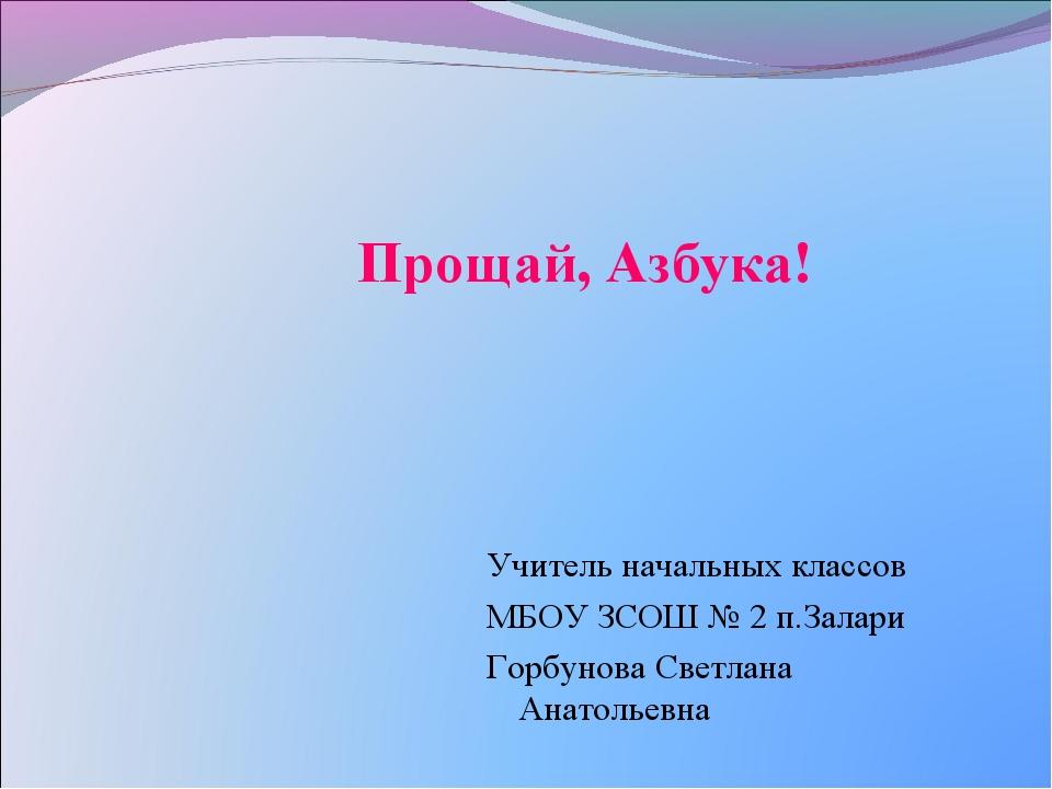 Прощай, Азбука! Учитель начальных классов МБОУ ЗСОШ № 2 п.Залари Горбунова С...