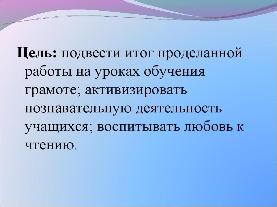 Цель: подвести итог проделанной работы на уроках обучения грамоте; активизиро...