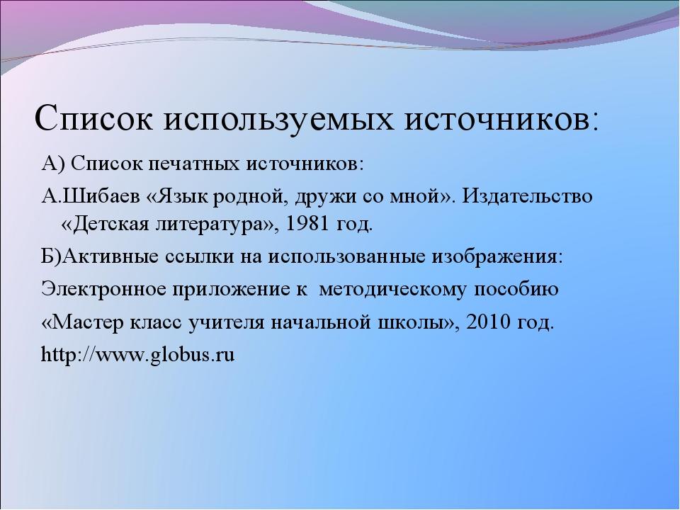 Список используемых источников: А) Список печатных источников: А.Шибаев «Язык...