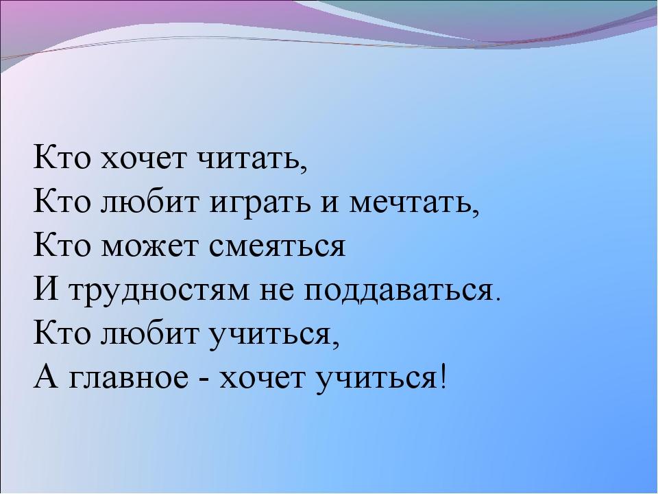 Кто хочет читать, Кто любит играть и мечтать, Кто может смеяться И трудностям...