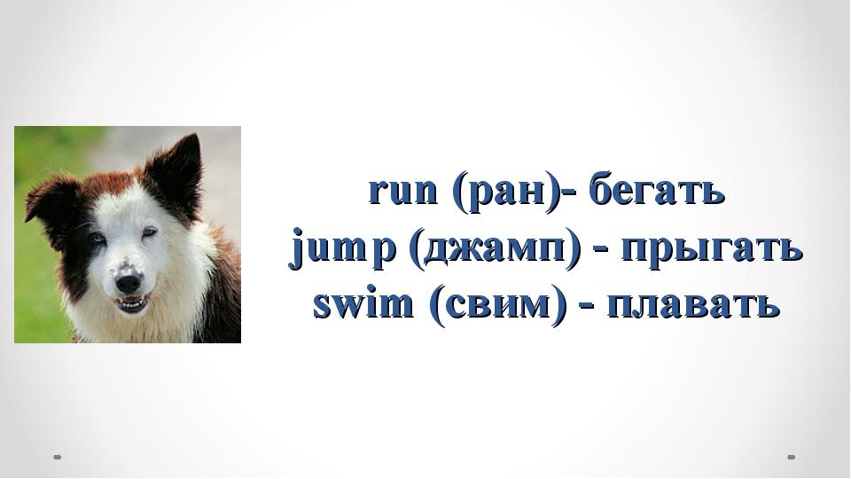 run (ран)- бегать jump (джамп) - прыгать swim (свим) - плавать