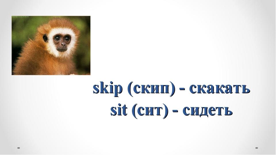 skip (скип) - скакать sit (сит) - сидеть