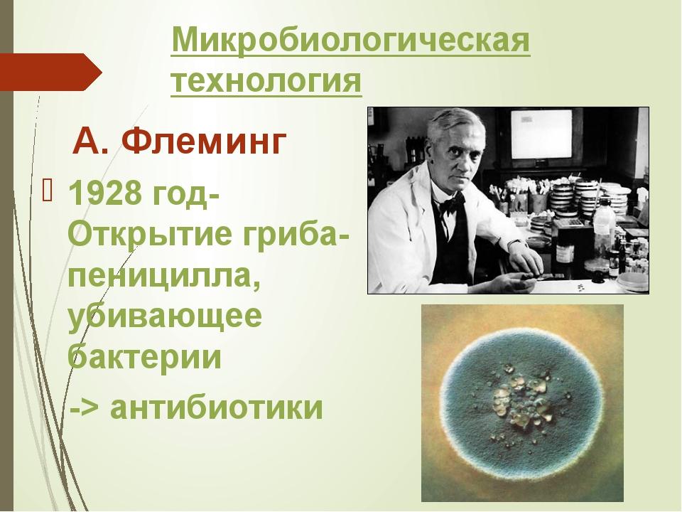 Микробиологическая технология А. Флеминг 1928 год- Открытие гриба-пеницилла,...