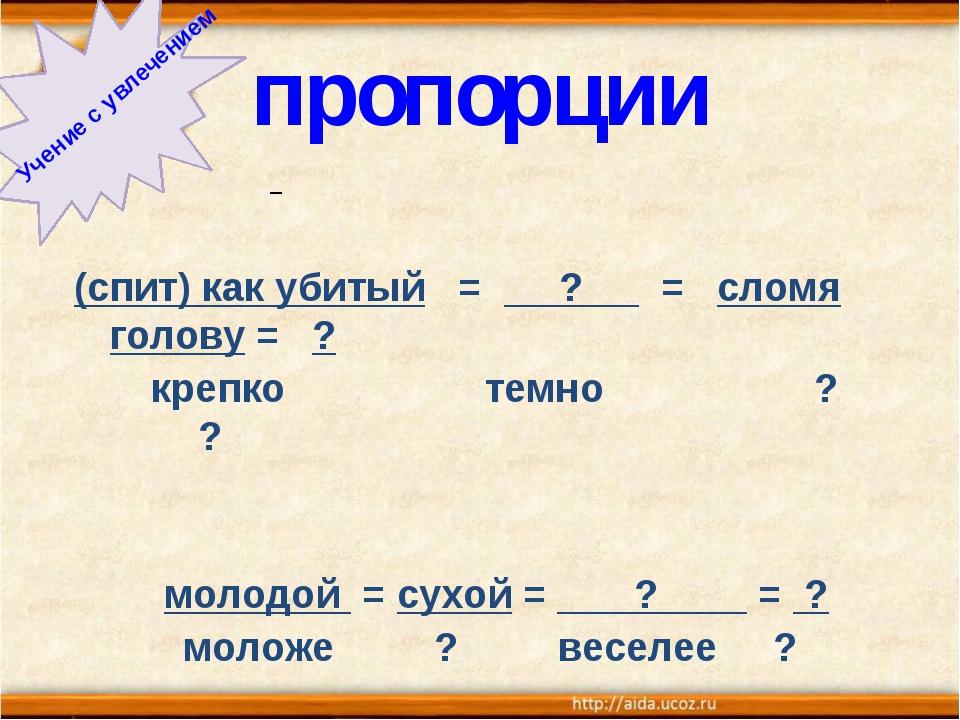 пропорции Учение с увлечением (спит) как убитый = ? = сломя голову = ? крепко...