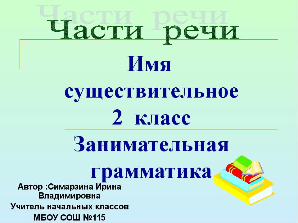 Имя существительное 2 класс Занимательная грамматика Автор :Симарзина Ирина В...