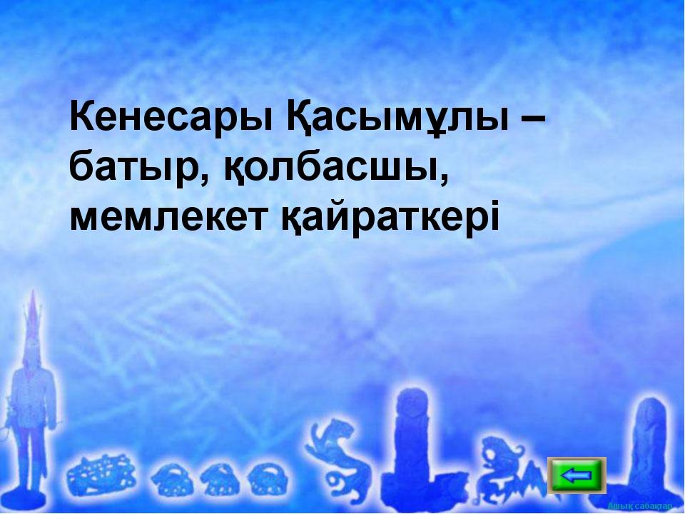 Кенесары Қасымұлы –батыр, қолбасшы, мемлекет қайраткері Ашық сабақтар Ашық са...