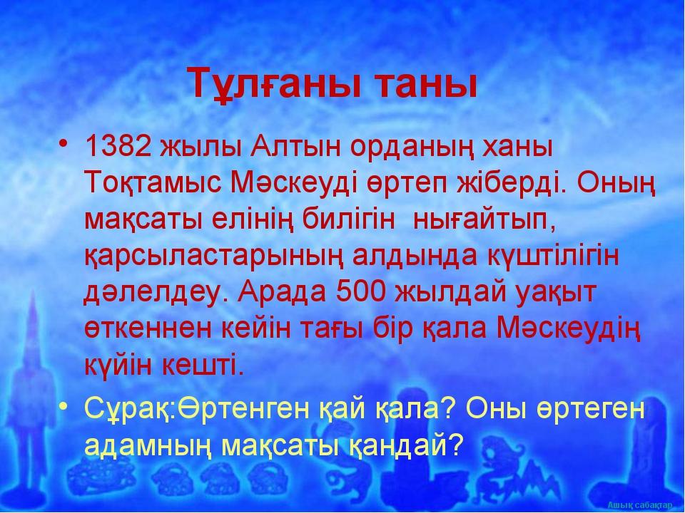 Тұлғаны таны 1382 жылы Алтын орданың ханы Тоқтамыс Мәскеуді өртеп жіберді. Он...