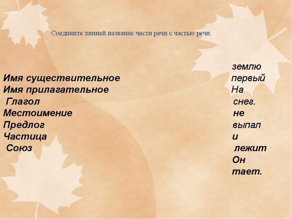 Соедините линией название части речи с частью речи. землю Имя существительное...