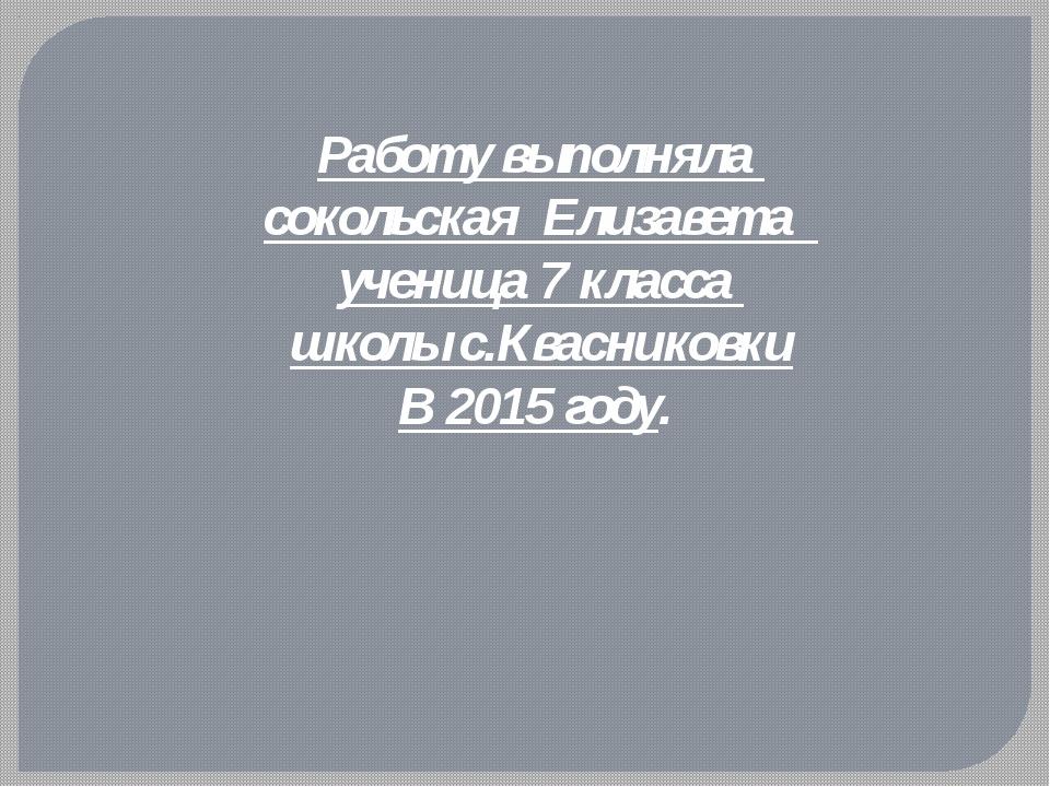 Работу выполняла cокольская Елизавета ученица 7 класса школы с.Квасниковки В...