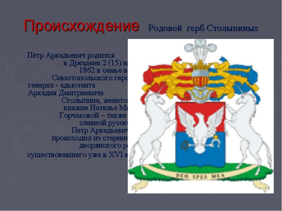 Происхождение Родовой герб Столыпиных Пётр Аркадьевич родился в Дрездене 2 (1...