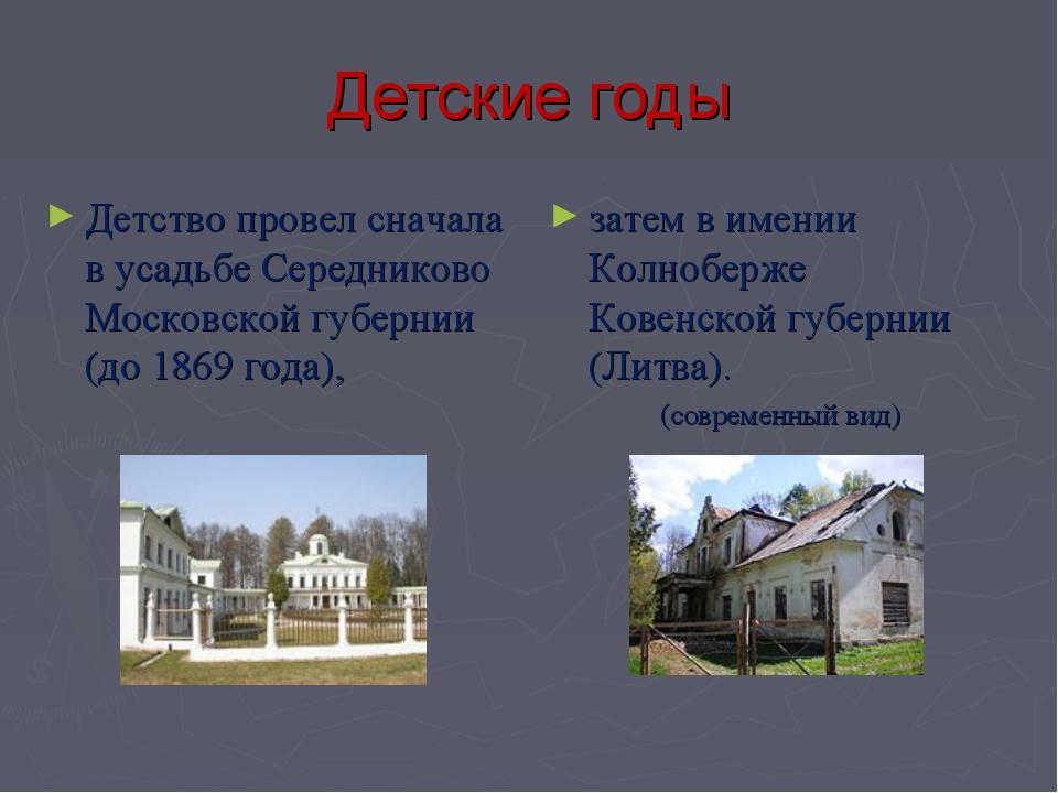 Детские годы Детство провел сначала в усадьбе Середниково Московской губернии...