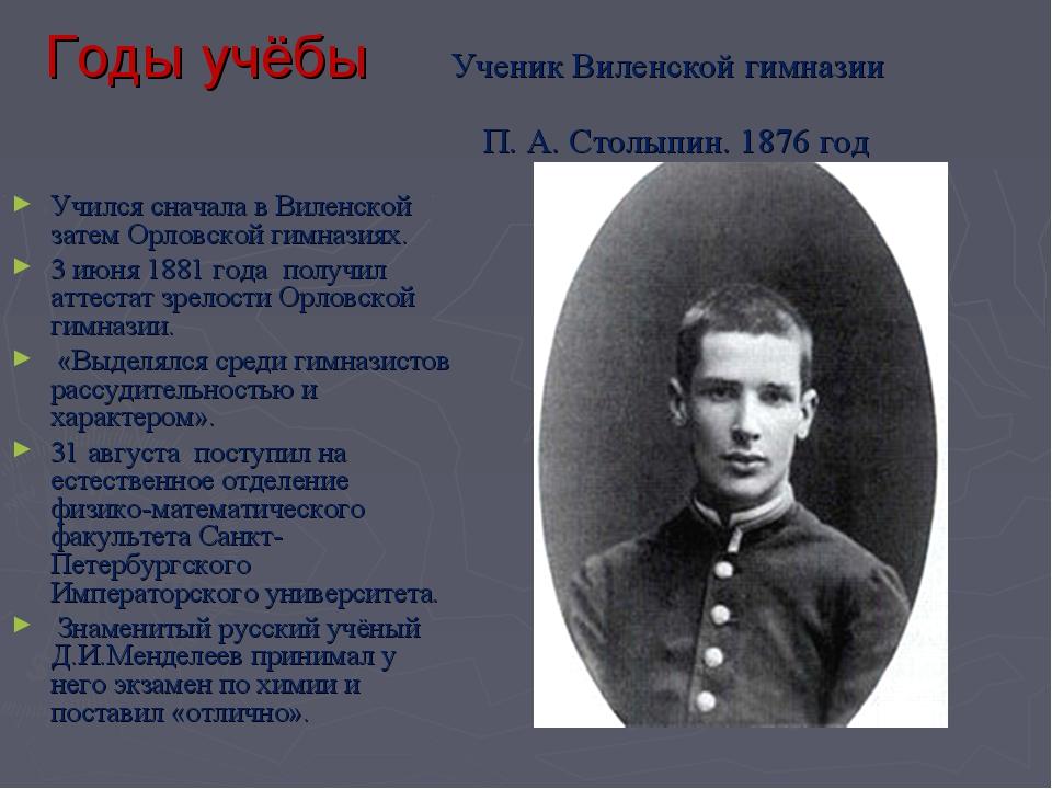 Годы учёбы Ученик Виленской гимназии П.А.Столыпин. 1876 год Учился сначала...