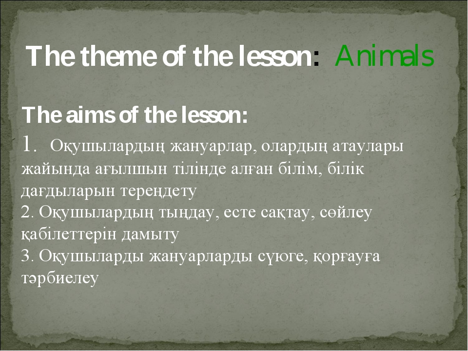 The theme of the lesson: Animals The aims of the lesson: 1. Оқушылардың жануа...