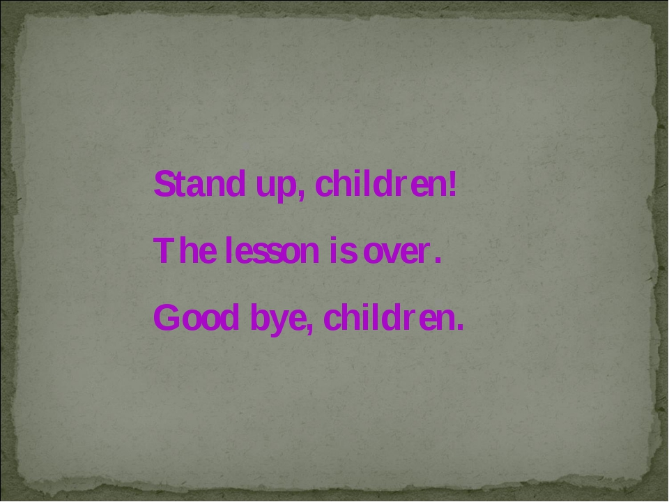 Stand up, children! The lesson is over. Good bye, children.