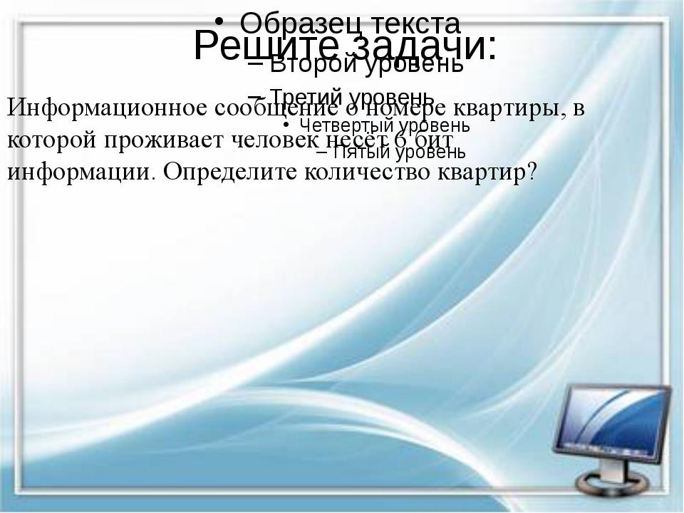 Решите задачи: Информационное сообщение о номере квартиры, в которой проживае...