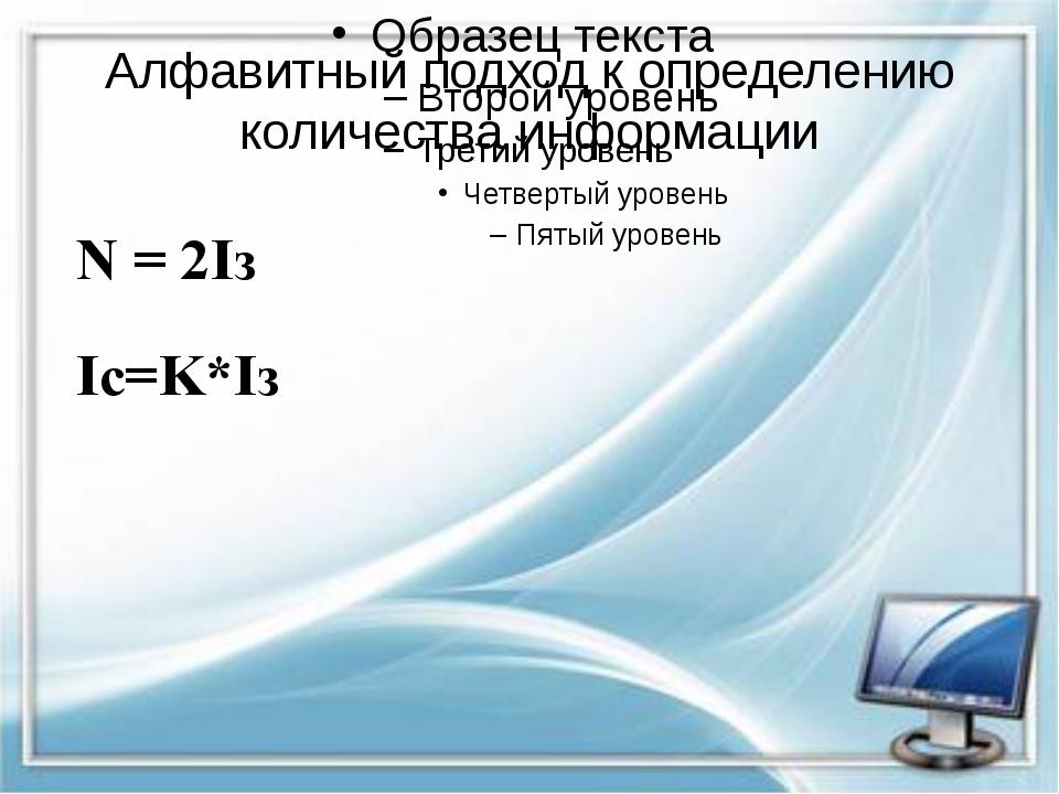 Алфавитный подход к определению количества информации N = 2Iз Iс=K*Iз