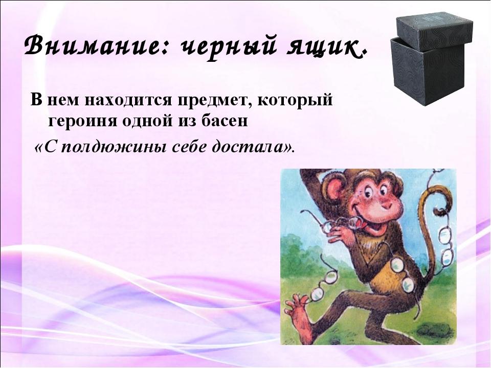 Внимание: черный ящик. В нем находится предмет, который героиня одной из басе...