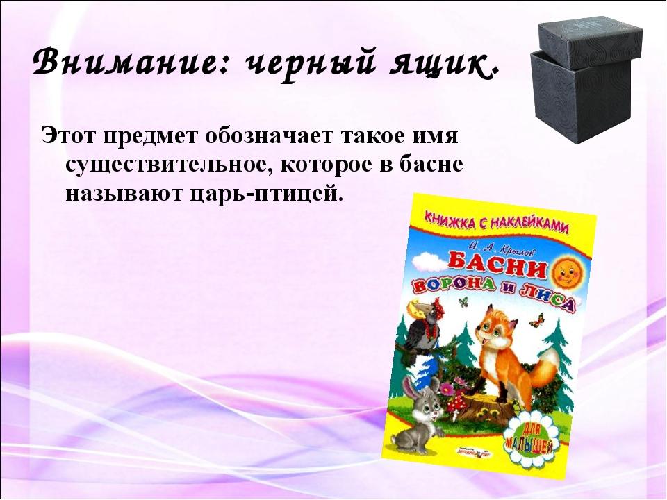 Внимание: черный ящик. Этот предмет обозначает такое имя существительное, кот...