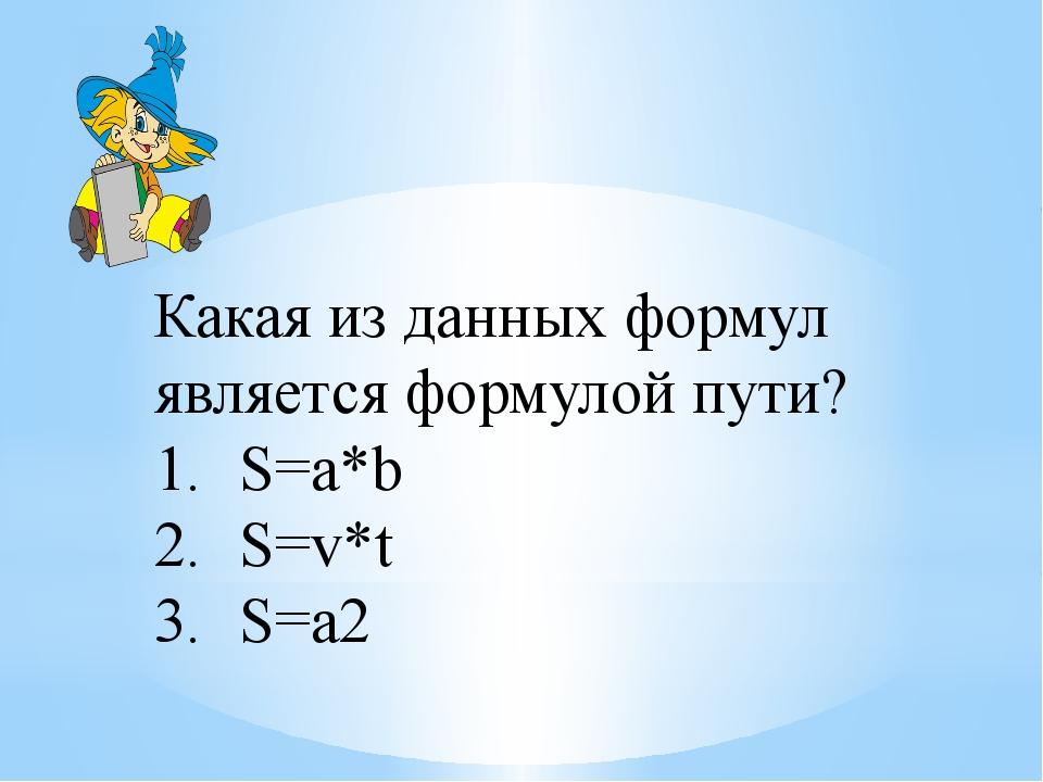 Какая из данных формул является формулой пути? S=a*b S=v*t S=a2