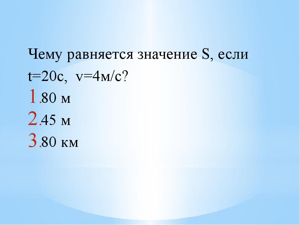 Чему равняется значение S, если t=20с, v=4м/с? 80 м 45 м 80 км