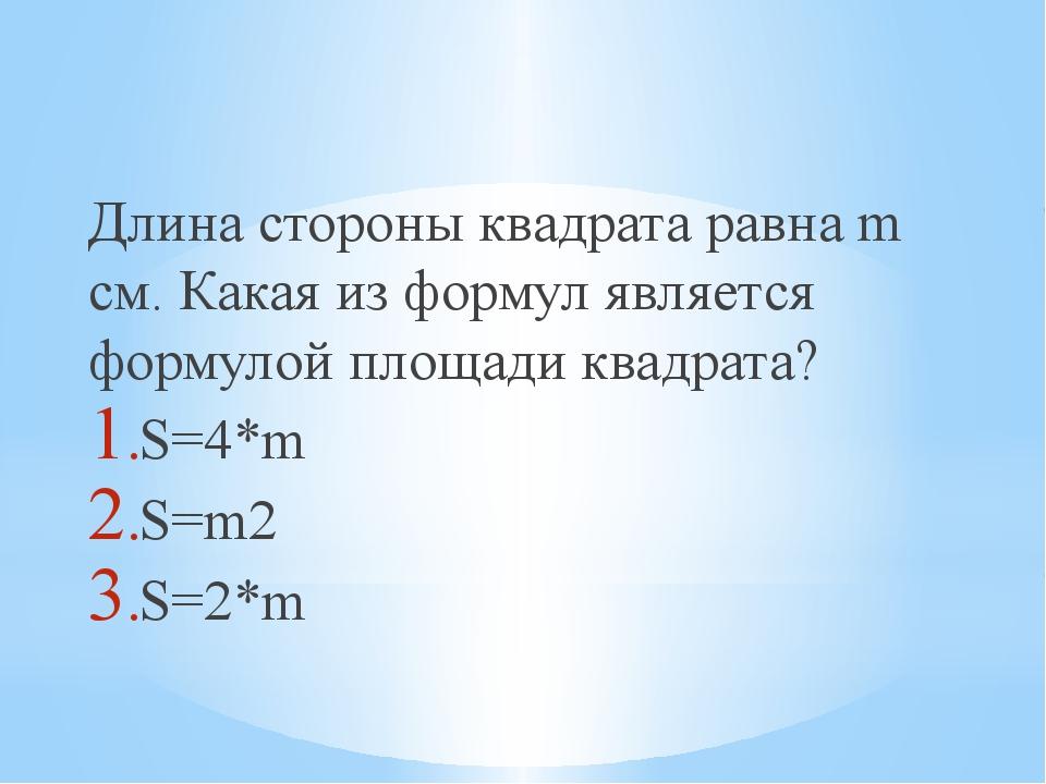 Длина стороны квадрата равна m см. Какая из формул является формулой площади...