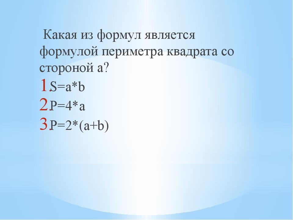 Какая из формул является формулой периметра квадрата со стороной a? S=a*b P=...