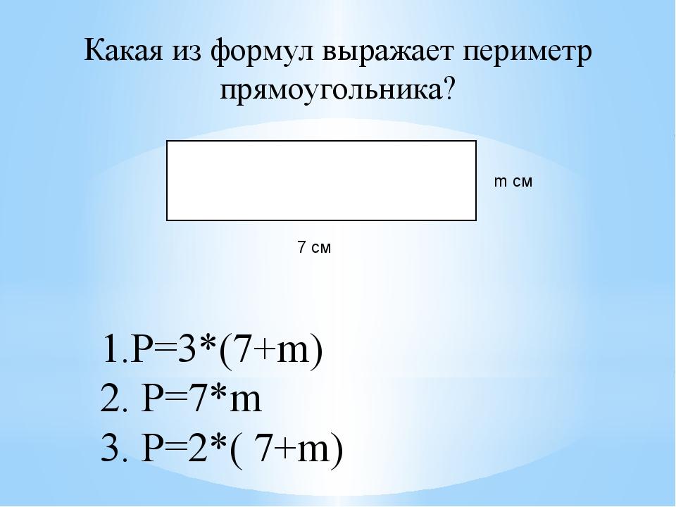 Какая из формул выражает периметр прямоугольника? 7 см m см 1.P=3*(7+m) 2. P=...