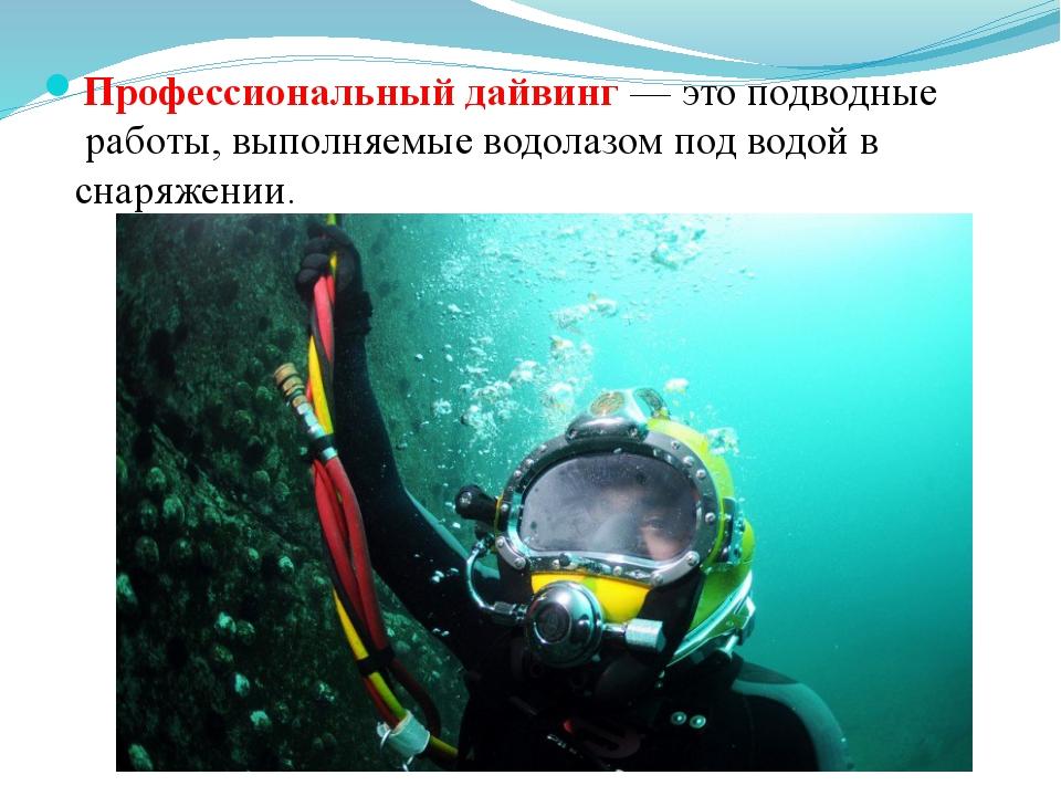Профессиональныйдайвинг— это подводные работы, выполняемые водолазом под в...