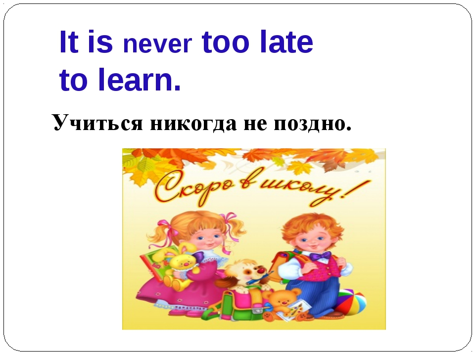 It is never too late to learn. Учиться никогда не поздно.
