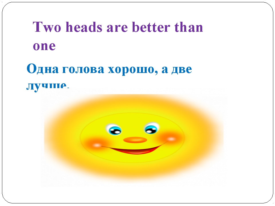 Two heads are better than one Одна голова хорошо, а две лучше.