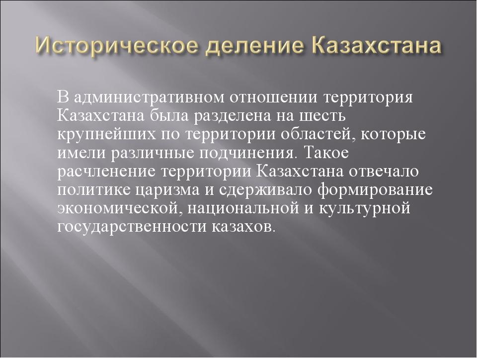 В административном отношении территория Казахстана была разделена на шесть к...