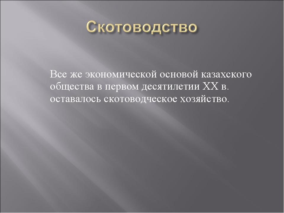 Все же экономической основой казахского общества в первом десятилетии ХХ в....