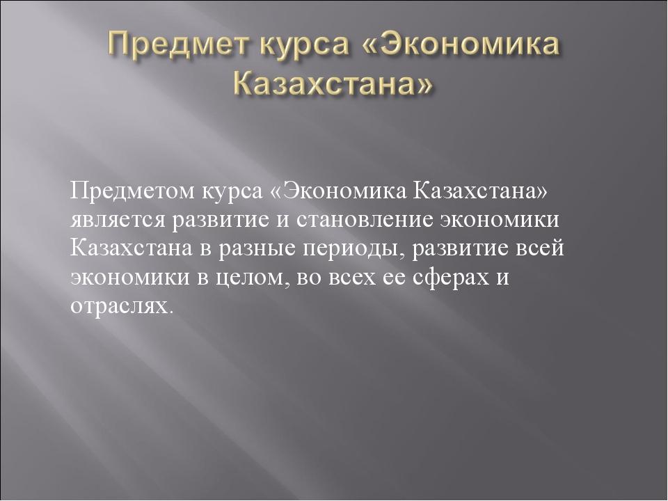 Предметом курса «Экономика Казахстана» является развитие и становление эконо...