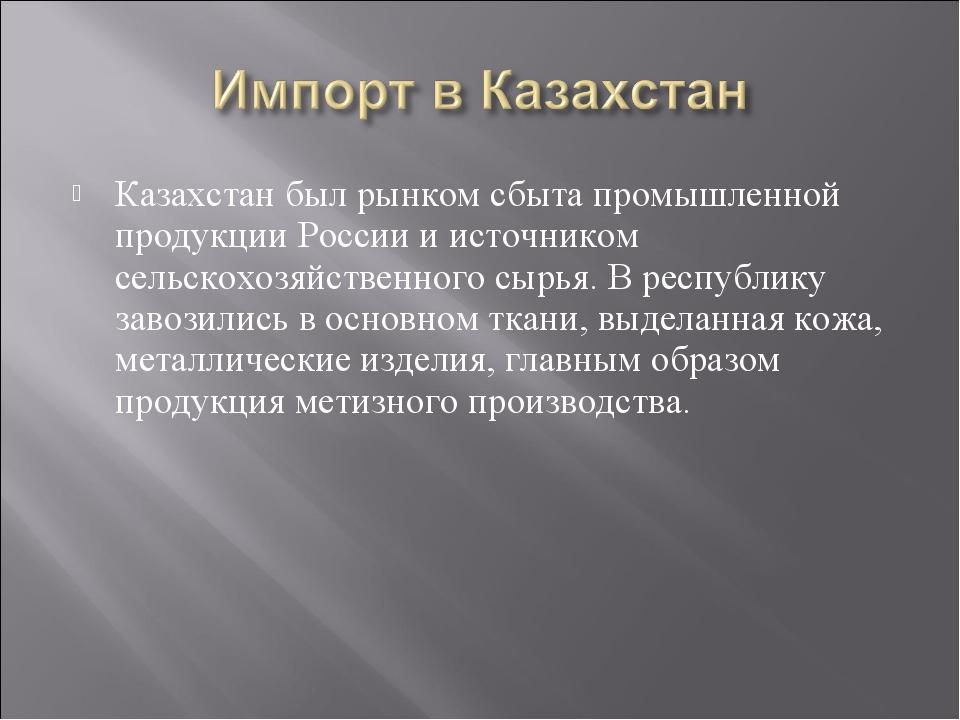 Казахстан был рынком сбыта промышленной продукции России и источником сельско...