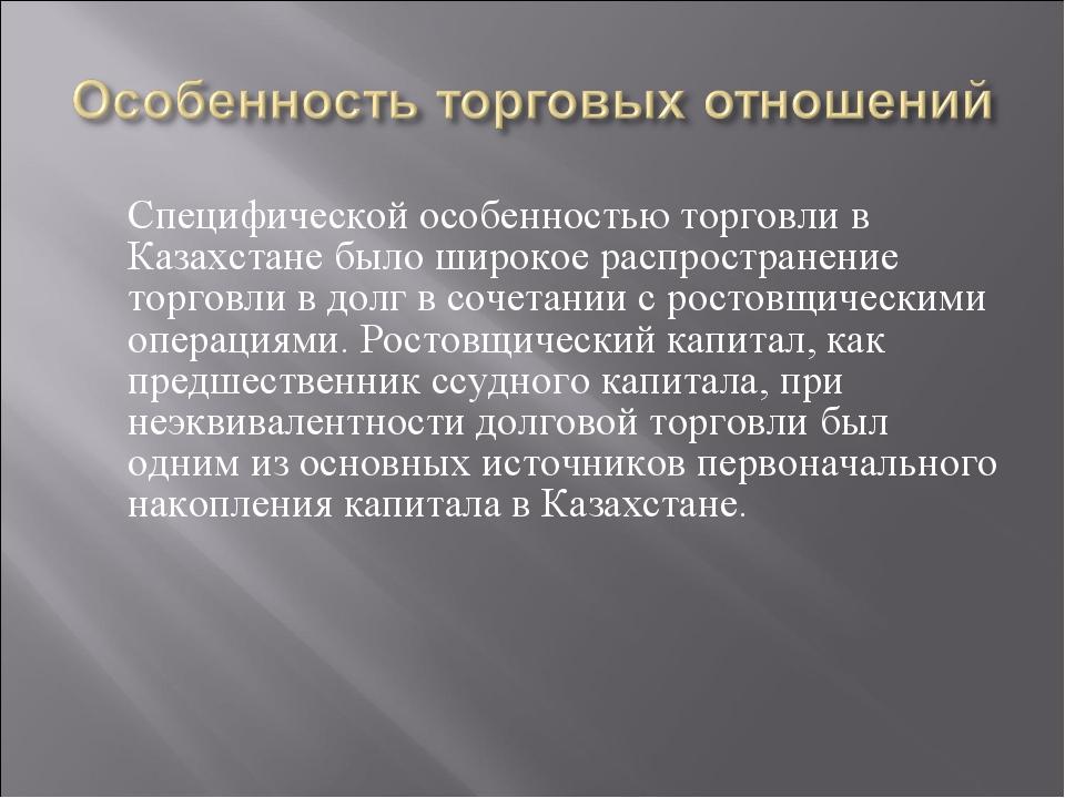 Специфической особенностью торговли в Казахстане было широкое распространени...
