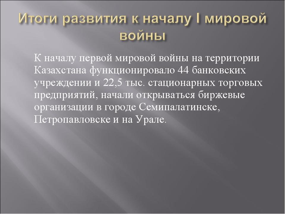 К началу первой мировой войны на территории Казахстана функционировало 44 ба...